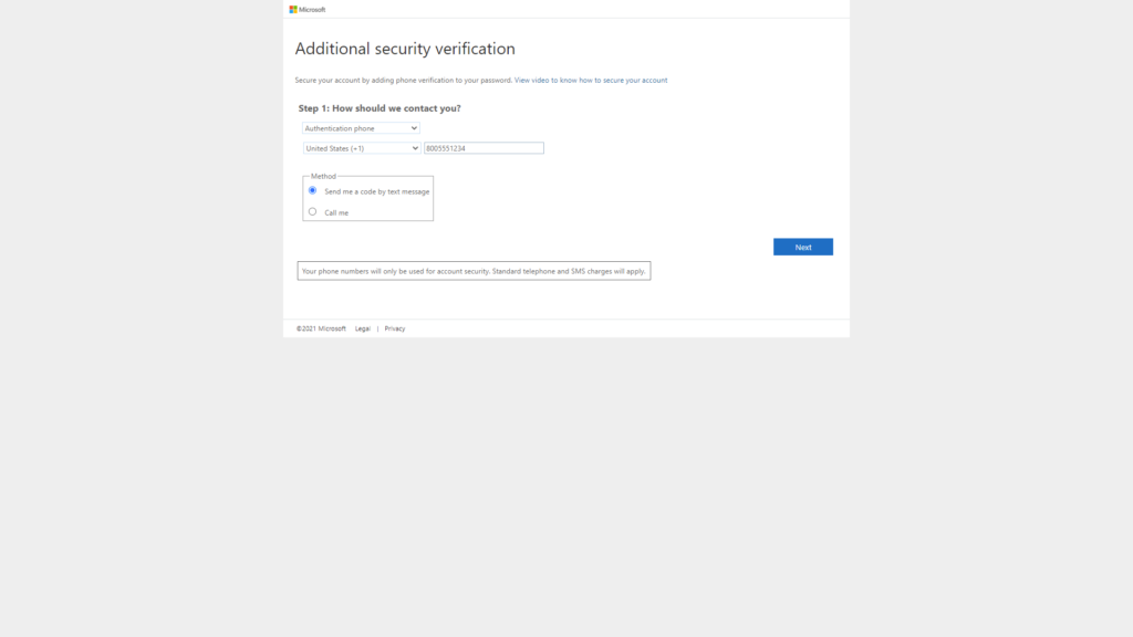 Additional security verification  Secure your account by adding phone verification to your password. View video to know how to secure your account  Step 1: How should we contact you?  United States I)  Method  v 8005551234  @ Send me a code by text message  C) Call me  Next  Your phone numbers will only be used for account security. Standard telephone and SMS charges will apply.  2021 Microsoft  Legs  Privacy