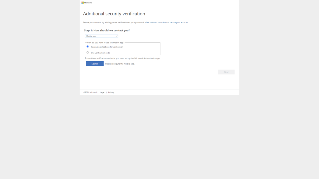 Additional security verification  Secure your account by adding phone verification to your password. View video to know how to secure your account  Step 1: How should we contact you?  Mobile app  How do you want to use the mobile app?  @ Receive notifications for verification  C) use verification code  To use these verification methods, you must set up the Microsoft Authenticator app.  Set up  2021 Microsoft  Legs  Please configure the mobile app.  Privacy
